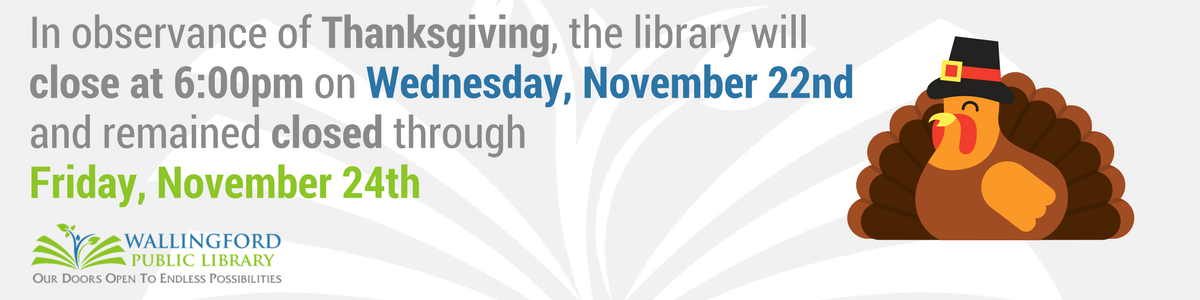 In observance of Thanksgiving, the library will be closed from 6:00 p.m. on Wednesday, November 22nd through Friday, November 24