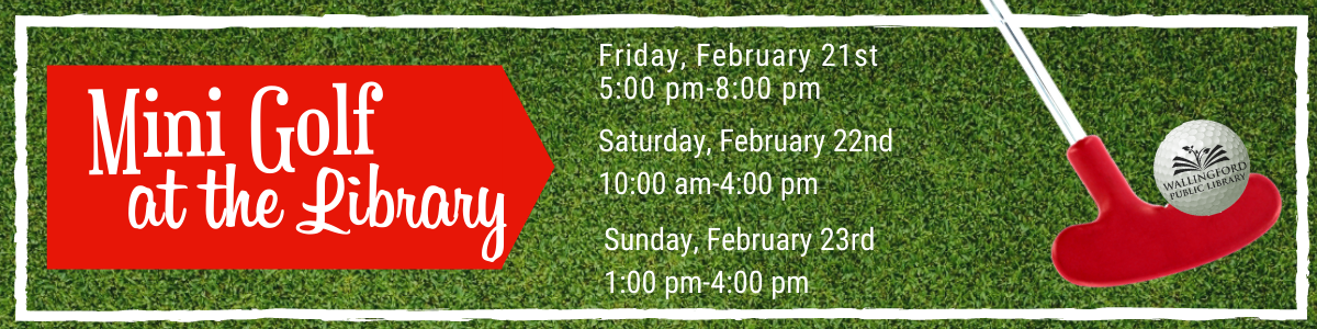 Mini Golf at the Library: Friday, February 21st, 5-8 pm, Saturday, February 22nd, 10am-4 pm, Sunday, February 23rd, 1-4 pm